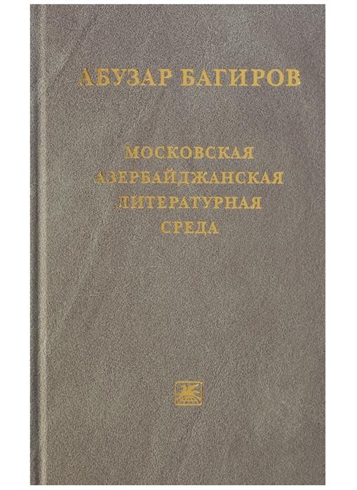Багиров А. Московская азербайджанская литературная среда багиров э любовники