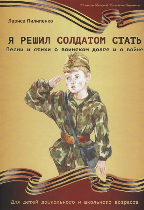 Купить Я решил солдатом стать Песни и стихи о воинском долге и о войне Для детей дошкольного и школьного возраста, Катанский, Стихи и песни