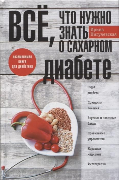 Пигулевская И. Все что нужно знать о сахарном диабете Незаменимая книга для диабетика все что нужно знать о будущем