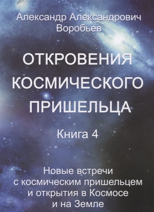 Откровения космического пришельца Книга 4 Новые встречи с космическим пришельцем и открытия в Космосе и на Земле