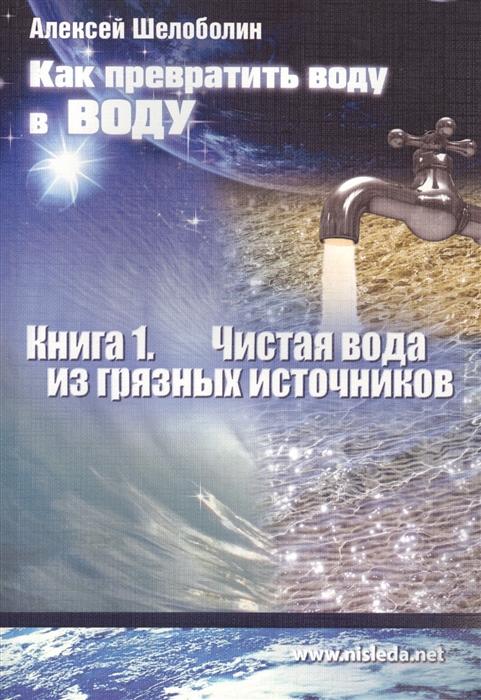 Шелоболин А. Как превратить воду в воду Книга 1 Чистая вода из грязных источников