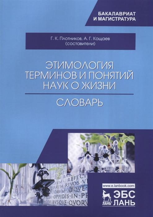 Плотников Г., Кощаев А. (сост.) Этимология терминов и понятий наук о жизни Словарь