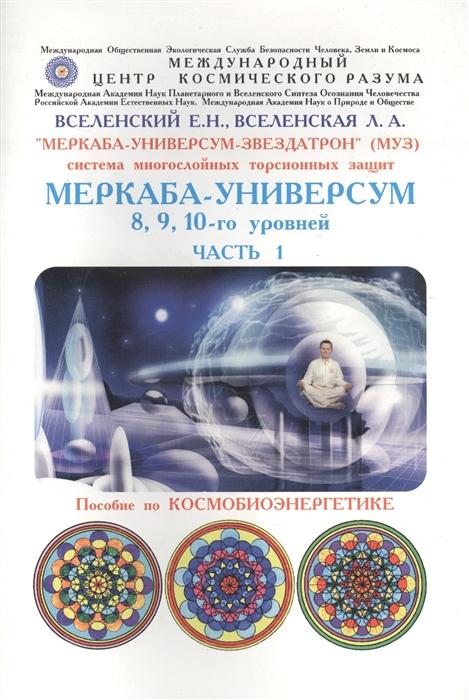 Вселенский Е., Вселенская Л. Меркаба-Универсум-Звездатрон Система многослойных торсионных защит Меркаба-Универсум 8 9 10-го уровней Часть 1