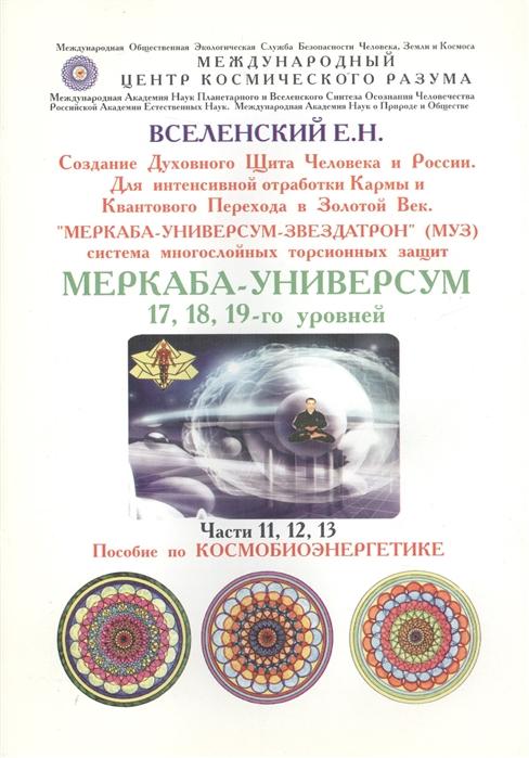 Вселенский Е. Меркаба-Универсум-Звездатрон Система многослойных торсионных защит Меркаба-Универсум 17 18 19-го уровней Части 11 12 13