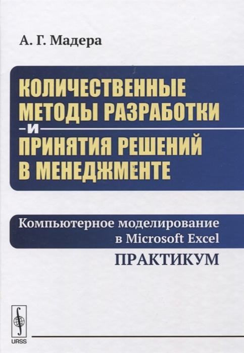 Мадера А. Количественные методы разработки и принятия решений в менеджменте Компьютерное моделирование в Microsoft Excel Практикум Учебное пособие александр птускин нечеткие модели и методы в менеджменте