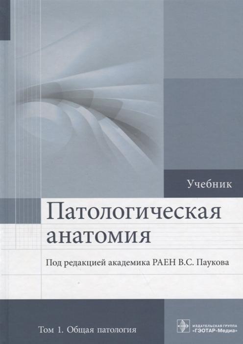 Пауков В. (ред.) Патологическая анатомия Учебник в 2 томах Том 1 Общая патология
