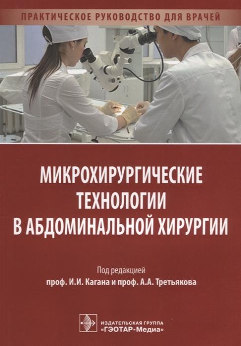 Фото - Каган И., Третьяков А. (ред) Микрохирургические технологии в абдоминальной хирургии Практическое руководство для врачей тимошкова ю л климактерический синдром практическое руководство для врачей