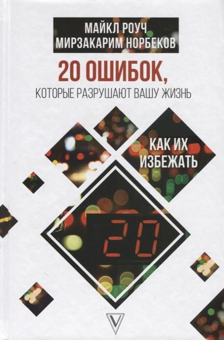 цены Роуч М., Норбеков М. 20 ошибок которые разрушают вашу жизнь и как их избежать