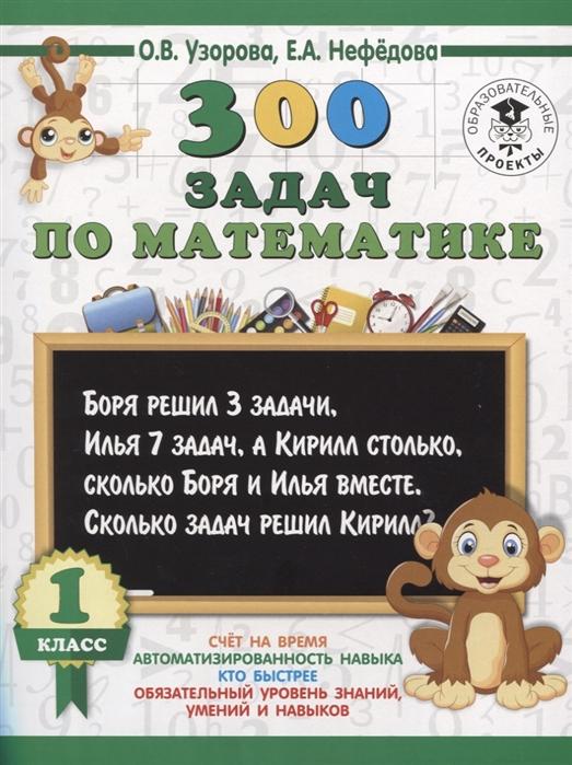 Узорова О., Нефедова Е. 300 задач по математике 1 класс о в узорова 300 задач по математике 3 класс