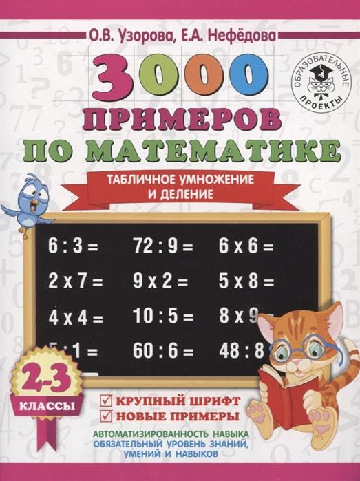 Узорова О., Нефедова Е. 3000 примеров по математике 2-3 классы Табличное умножение и деление узорова о нефедова е 3000 примеров по математике внетабличное умножение и деление 3 4 классы