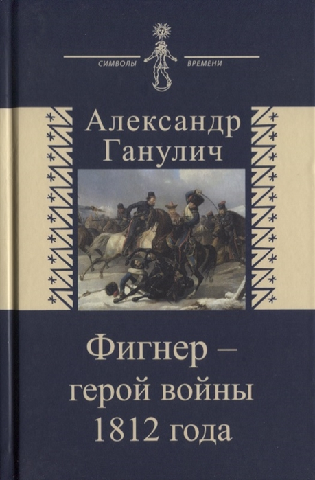 Ганулич А. Фигнер - герой войны 1812 года ганулич а ползунова а история центрального московского ипподрома традиции и современность