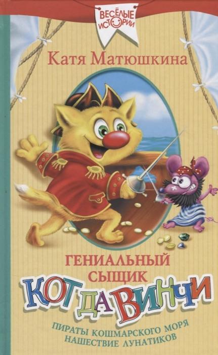 Матюшкина К. Гениальный сыщик кот да Винчи Пираты Кошмарского моря Нашествие лунатиков матюшкина к кот да винчи очная ставка