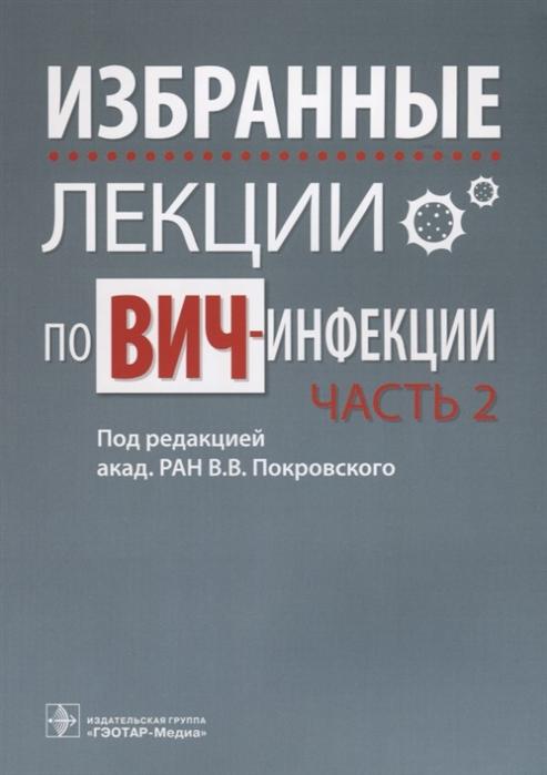Покровский В. (ред.) Избранные лекции по ВИЧ-инфекции В 2 частях Часть 2 цены
