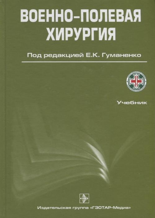 Гуманенко Е. (ред.) Военно-полевая хирургия Учебник недорого