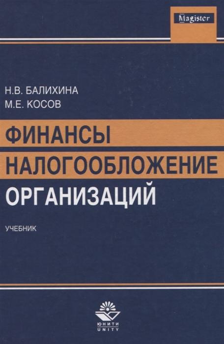 Балихина Н., Косов М., Оканова Т. Финансы и налогообложение организаций Учебник