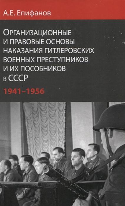 Организационные и правовые основы наказания гитлеровских военных преступников и их пособников в СССР 1941 - 1956 гг