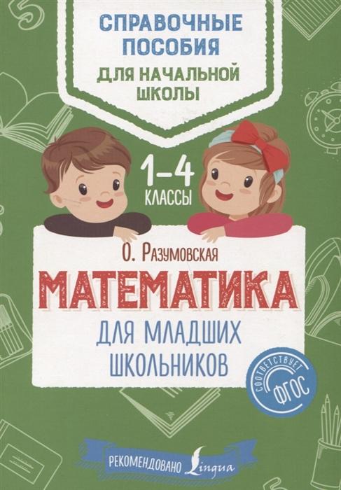 Разумовская О. Математика для младших школьников 1-4 классы разумовская о диктанты и изложения для младших школьников 1 4 классы