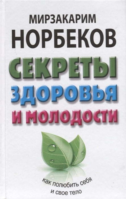 Норбеков М. Секреты здоровья и молодости или Как заразиться любовью к себе