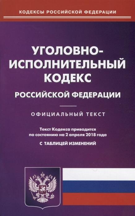 Уголовно-исполнительный кодекс Российской Федерации Официальный текст По состоянию на 2 апреля 2018 года С таблицей изменений