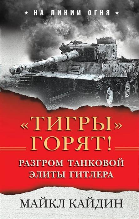 Кайдин М. Тигры горят Разгром танковой элиты Гитлера