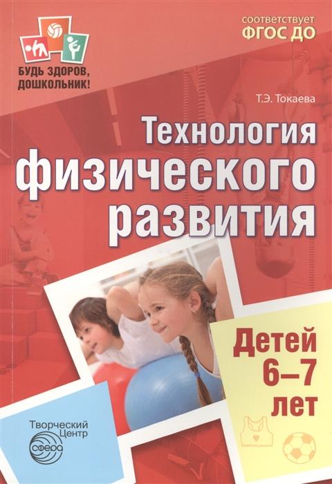 Фото - Токаева Т. Технология физического развития детей 6-7 лет токаева т мониторинг физического развития детей диагностический журнал средняя нруппа