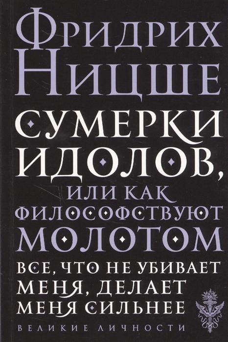 Ницше Ф. Сумерки идолов или Как философствуют молотом