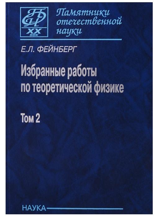 Фейнберг Е. Избранные работы по теоретической физике В 2 томах Том 2 избранные труды в 2 х томах том 2 избранные статьи 1945 1985 годов