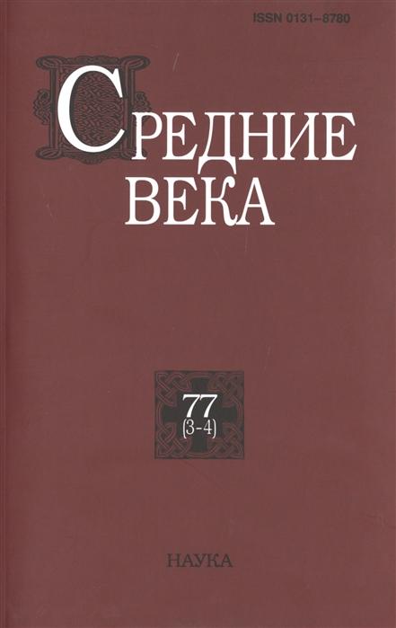 Средние века Исследования по истории Средневековья и раннего Нового времени Выпуск 77 3-4