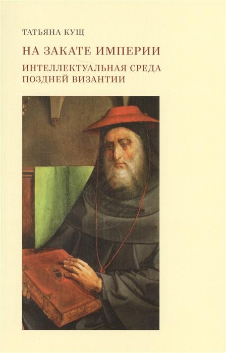 цены Кущ Т. На закате империи Интеллектуальная среда поздней Византии