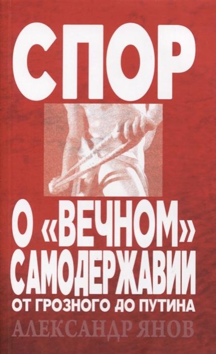 Спор о вечном самодержавии От Грозного до Путина