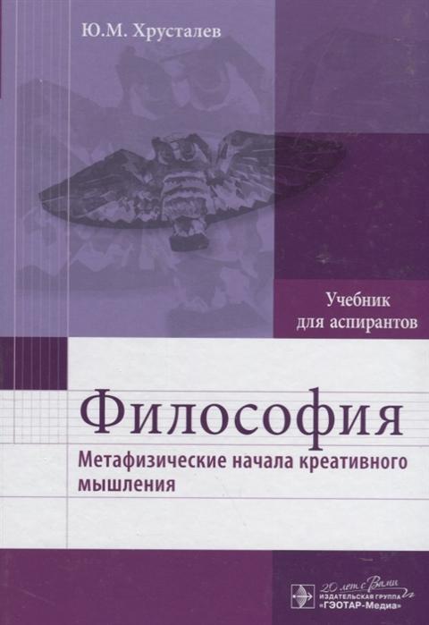 Хрусталев Ю. Философия Метафизические начала креативного мышления Учебник для аспирантов