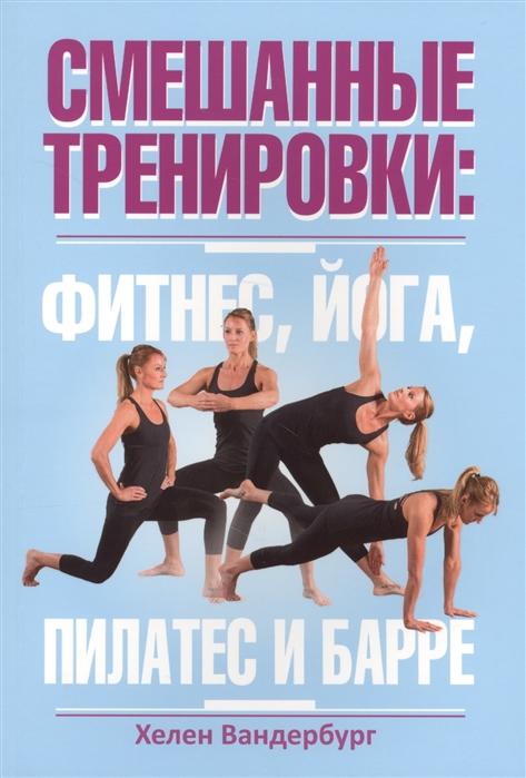 Вандербург Х. Смешанные тренировки фитнес йога пилатес и барре