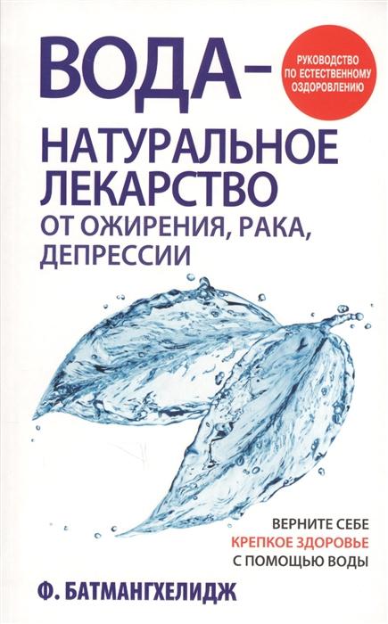 Батмангхелидж Ф. Вода - натуральное лекарство от ожирения рака депрессии