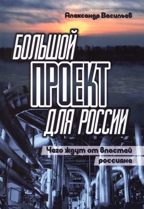 Васильев А. Большой проект для России Чего ждут от властей россияне Сборник статей
