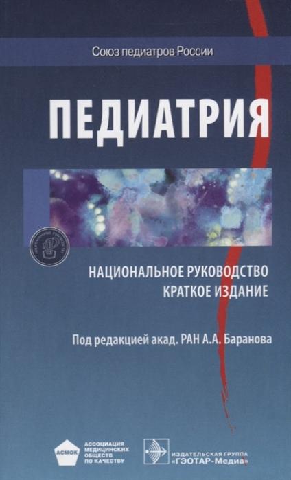 Баранов А. (ред.) Педиатрия Краткое издание а а баранов состояние здоровья детей современной россии