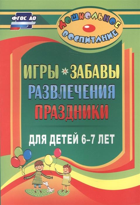 Гамидова Э. (авт.-сост.) Игры забавы развлечения и праздники для детей 6-7 лет