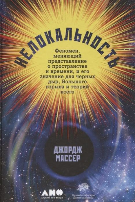 Массер Дж. Нелокальность Феномен меняющий представление о пространстве и времени и его значение для черных дыр Большого взрыва и теорий всего фардон дж все о математике от числа пи до теории большого взрыва
