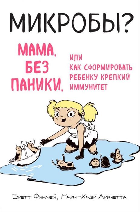 Финлей Б., Арриета М. МИКРОБЫ Мама без паники или Как сформировать ребенку крепкий иммунитет