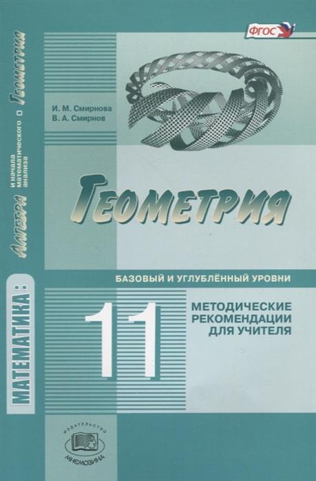 Смирнова И., Смирнов В. Геометрия 11 класс Базовый и углубленный уровень Методические рекомендации для учителя смирнова и смирнов в геометрия учебник 10 класс базовый и углубленный уровни