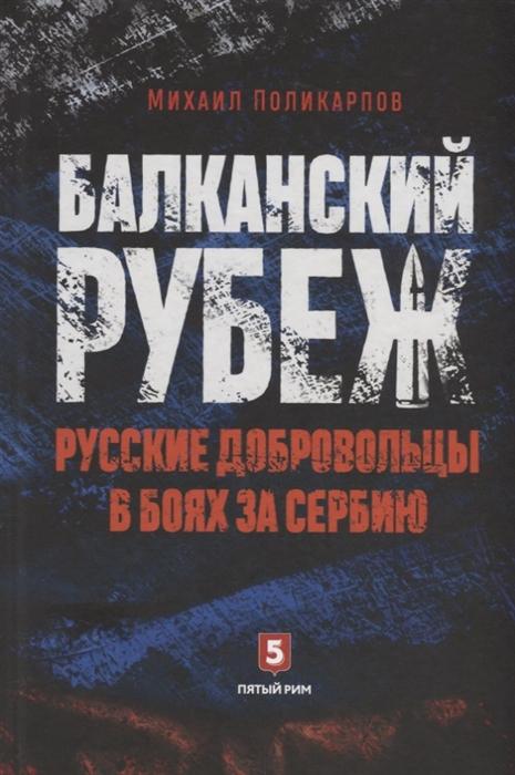 Поликарпов М. Балканский рубеж Русские добровольцы в боях за Сербию цена 2017