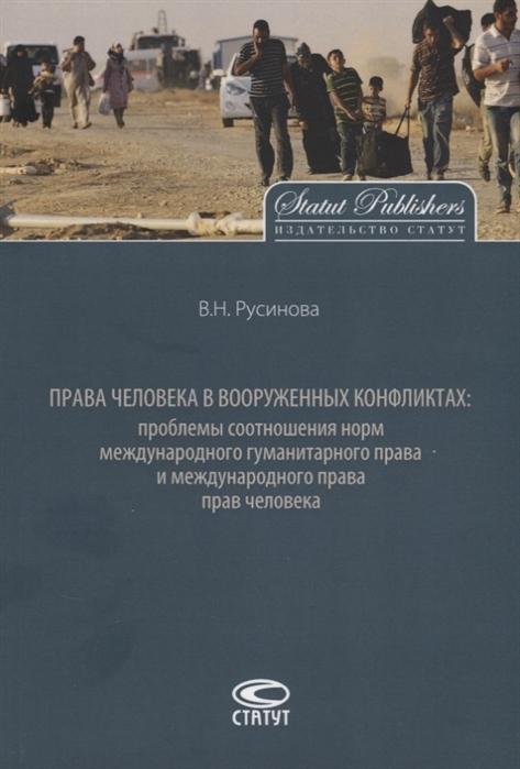 Русинова В. Права человека в вооруженных конфликтах проблемы соотношения норм международного гуманитарного права и международного права прав человека