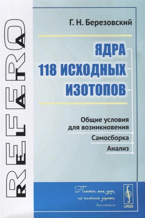 цена на Березовский Г. Ядра 118 исходных изотопов Общие условия для возникновения Самосборка Анализ