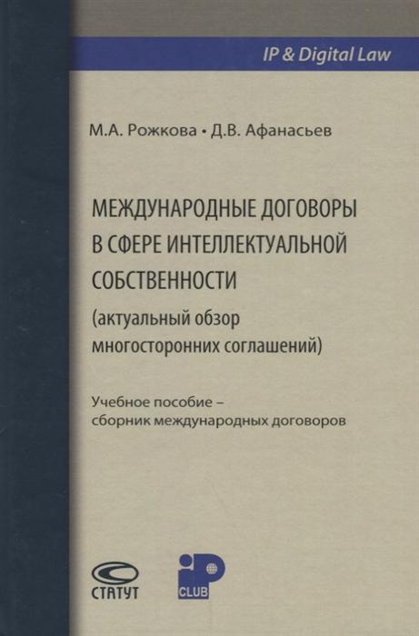 Рожкова М., Афанасьев Д. Международные договоры в сфере интеллектуальной собственности актуальный обзор многосторонних соглашений анна арзуманян международные стандарты защиты интеллектуальной собственности
