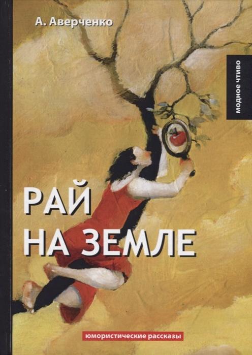 Аверченко А. Рай на земле Юмористические рассказы аверченко а т о хороших в сущности людях юмористические рассказы