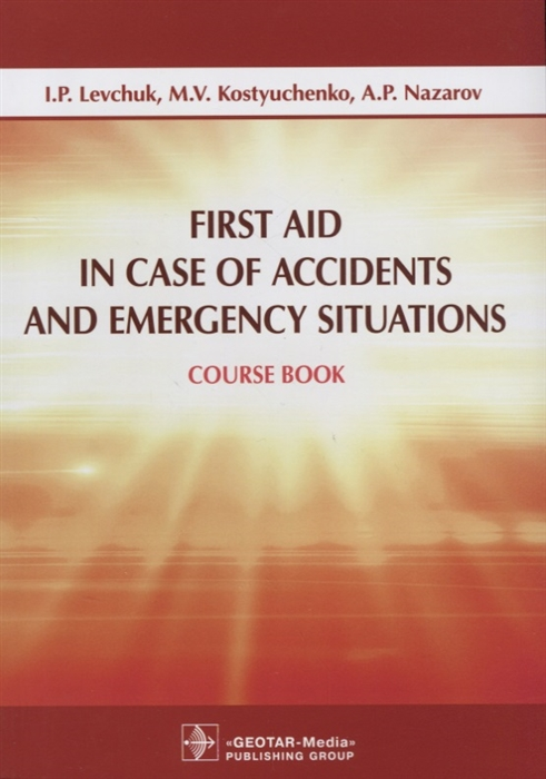 Левчук И., Костюченко М., Назаров А. First Aid in Case of Accidents and Emergency Situations Course book левчук и костюченко м назаров а first aid in case of accidents and emergency situations course book