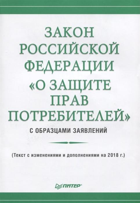 Рогожин М. (сост.) Закон Российской Федерации О защите прав потребителей с образцами заявлений Текст с ищменениями и дополнениями на 2018 год
