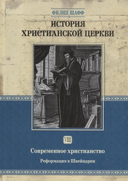 Шафф Ф. История христианской церкви Том VIII Современное христианство Реформация в Швейцарии