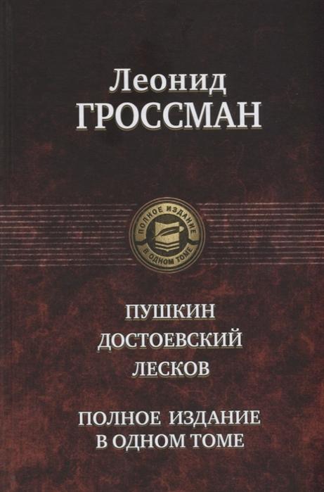 Гроссман Л. Пушкин Достоевский Лесков Полное издание в одном томе цена 2017