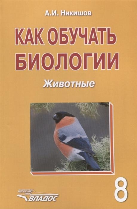 Никишов А. Как обучать биологии Животные 8 класс Учебное пособие