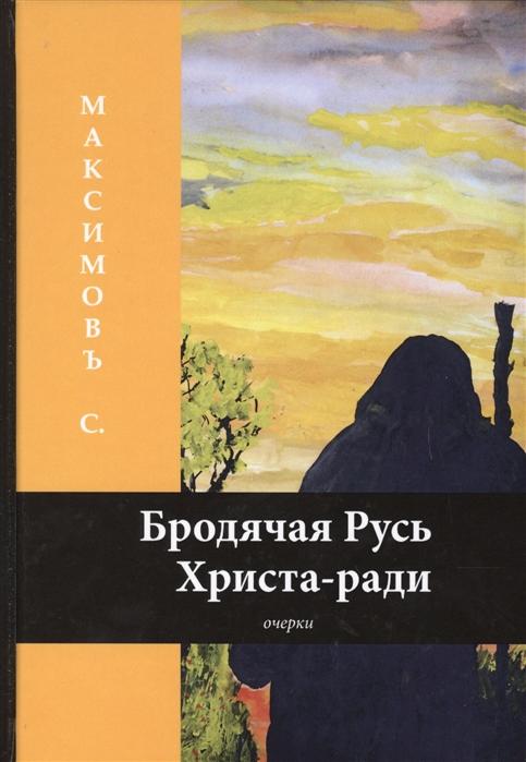 Максимовъ С. Бродячая Русь Христа-ради цена